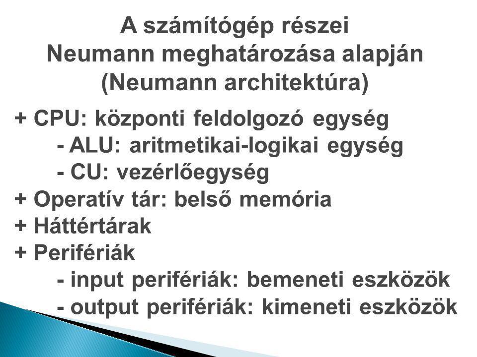 A számítógép részei Neumann meghatározása alapján (Neumann architektúra) + CPU: központi feldolgozó egység - ALU: aritmetikai-logikai egység - CU: vez