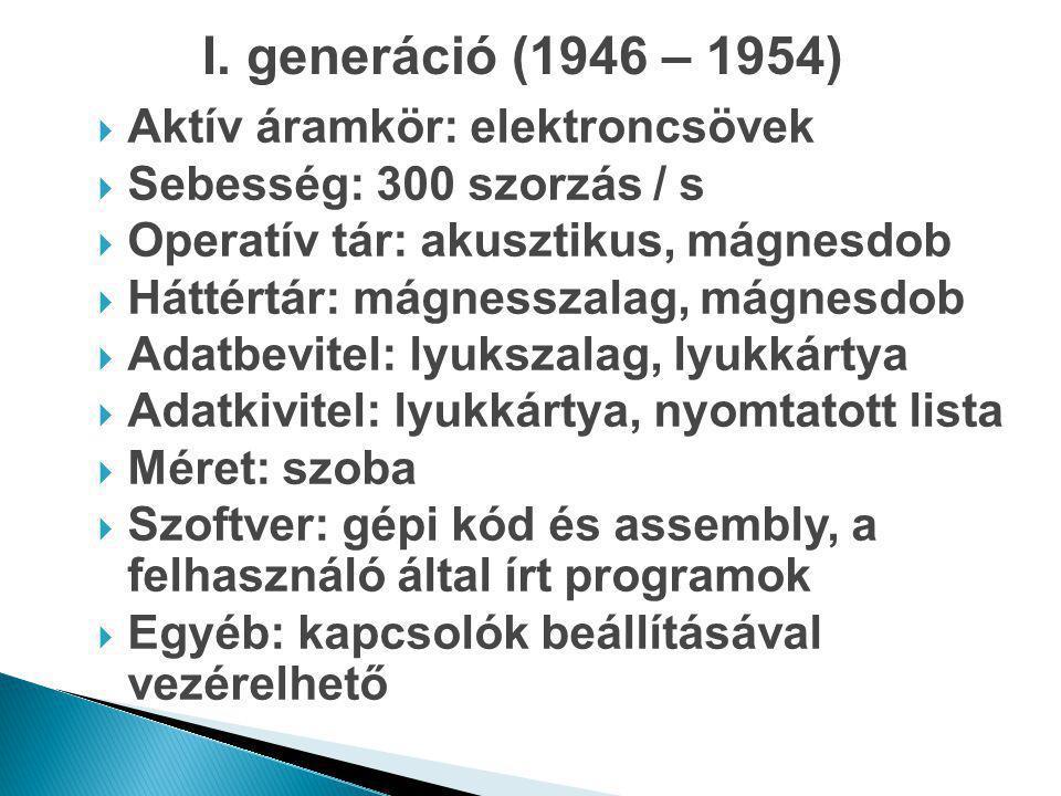 I. generáció (1946 – 1954)  Aktív áramkör: elektroncsövek  Sebesség: 300 szorzás / s  Operatív tár: akusztikus, mágnesdob  Háttértár: mágnesszalag