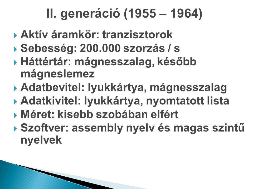 II. generáció (1955 – 1964)  Aktív áramkör: tranzisztorok  Sebesség: 200.000 szorzás / s  Háttértár: mágnesszalag, később mágneslemez  Adatbevitel