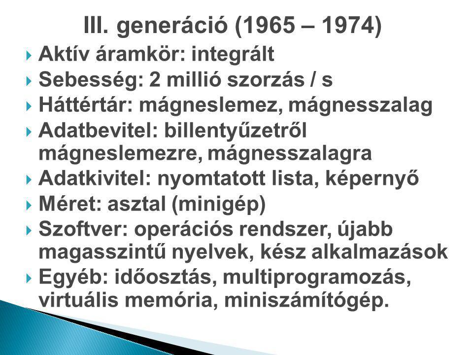 III. generáció (1965 – 1974)  Aktív áramkör: integrált  Sebesség: 2 millió szorzás / s  Háttértár: mágneslemez, mágnesszalag  Adatbevitel: billent