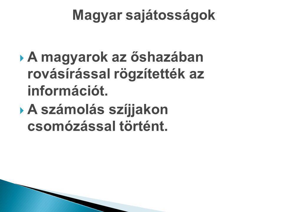 Magyar sajátosságok  A magyarok az őshazában rovásírással rögzítették az információt.  A számolás szíjjakon csomózással történt.