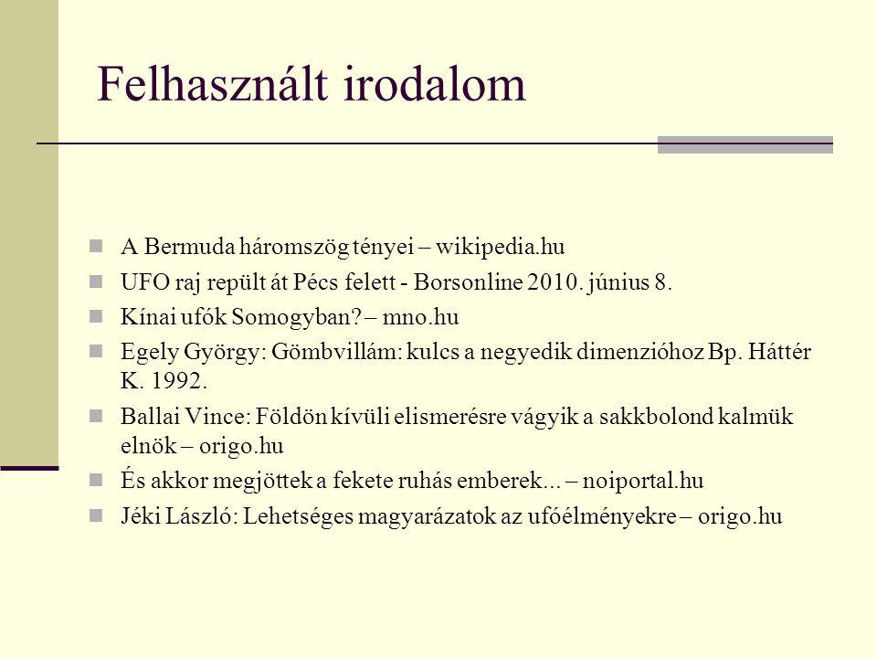 Felhasznált irodalom  A Bermuda háromszög tényei – wikipedia.hu  UFO raj repült át Pécs felett - Borsonline 2010.