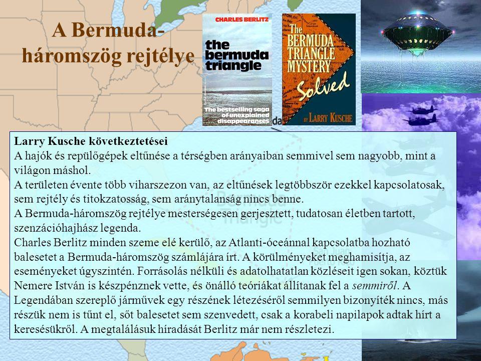 A Bermuda- háromszög rejtélye Larry Kusche következtetései A hajók és repülőgépek eltűnése a térségben arányaiban semmivel sem nagyobb, mint a világon máshol.