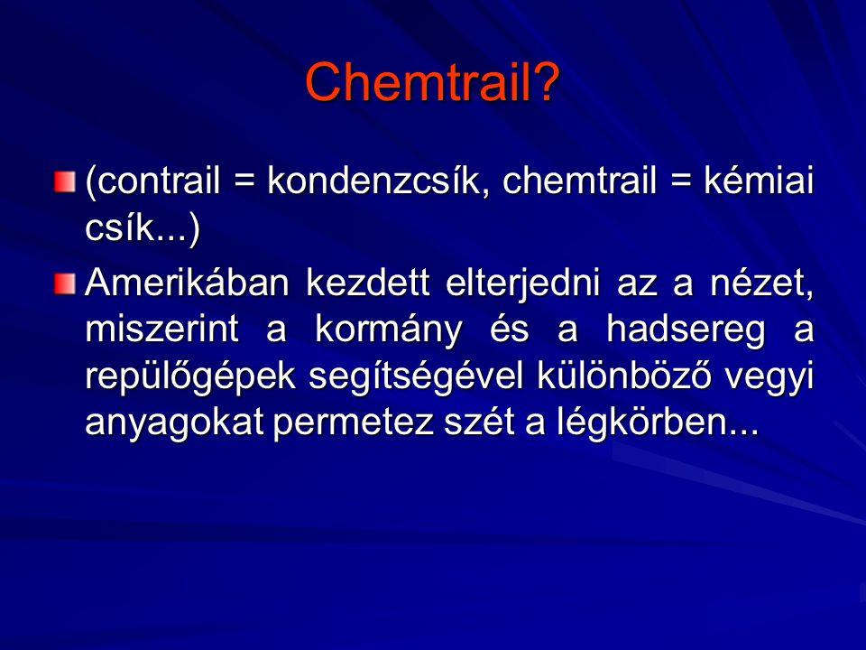 Chemtrail? (contrail = kondenzcsík, chemtrail = kémiai csík...) Amerikában kezdett elterjedni az a nézet, miszerint a kormány és a hadsereg a repülőgé