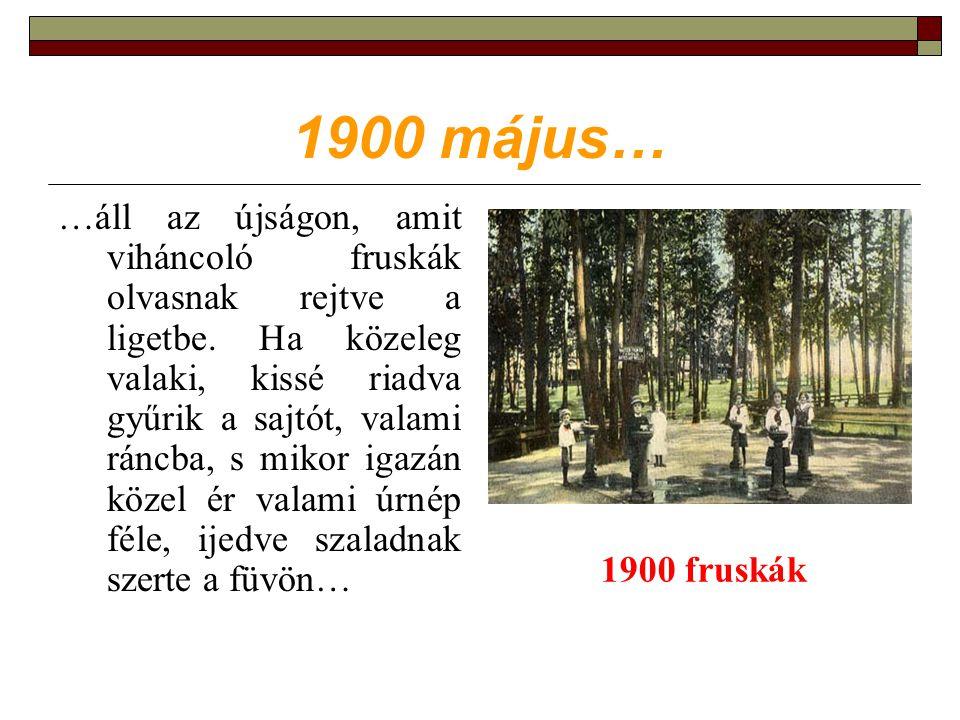 1900 május… …áll az újságon, amit viháncoló fruskák olvasnak rejtve a ligetbe.