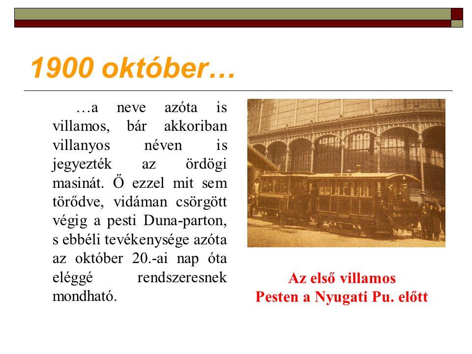 1900 október… …a neve azóta is villamos, bár akkoriban villanyos néven is jegyezték az ördögi masinát.