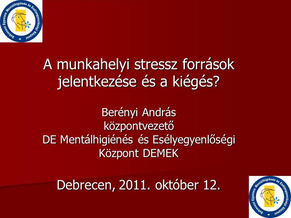 A munkahelyi stressz források jelentkezése és a kiégés? Berényi András központvezető DE Mentálhigiénés és Esélyegyenlőségi Központ DEMEK Debrecen, 201