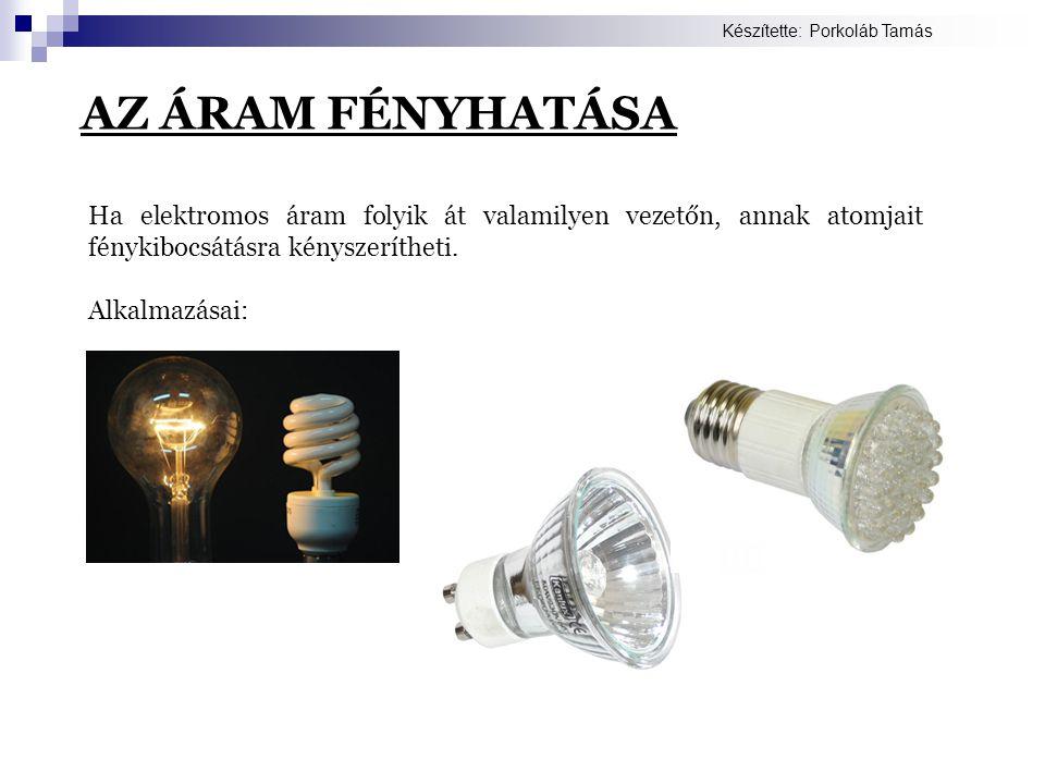 AZ ÁRAM FÉNYHATÁSA Ha elektromos áram folyik át valamilyen vezetőn, annak atomjait fénykibocsátásra kényszerítheti. Alkalmazásai: Készítette: Porkoláb