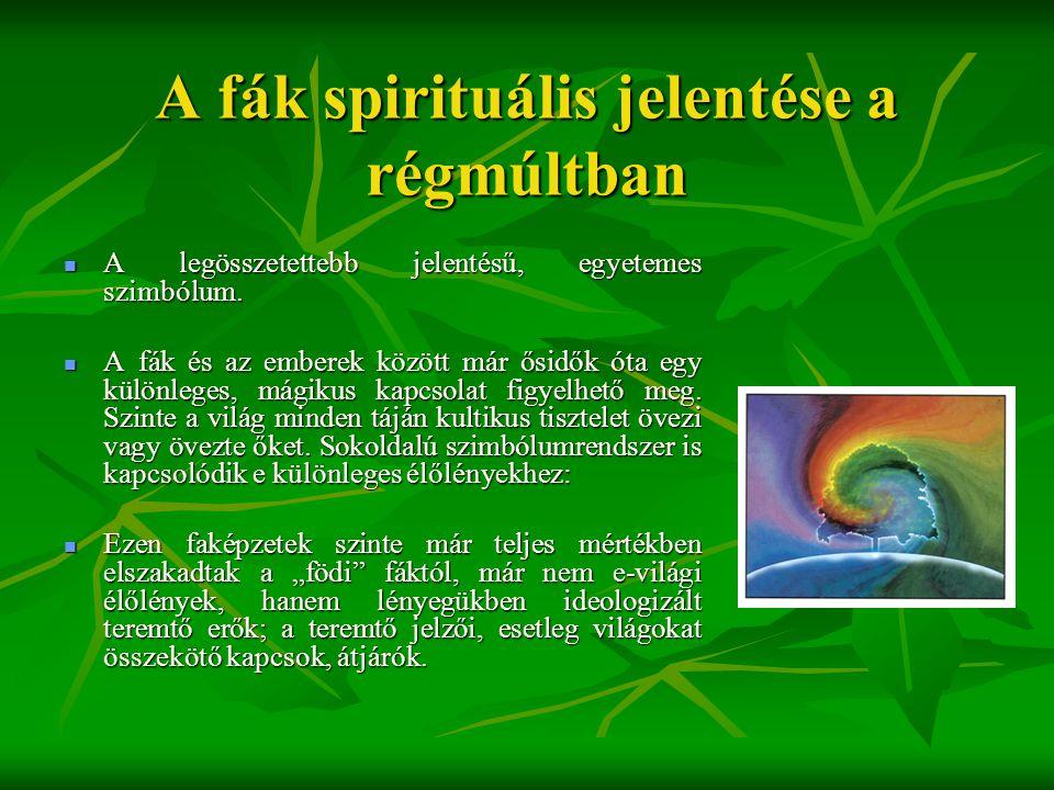 A fák spirituális jelentése a régmúltban  A legösszetettebb jelentésű, egyetemes szimbólum.  A fák és az emberek között már ősidők óta egy különlege