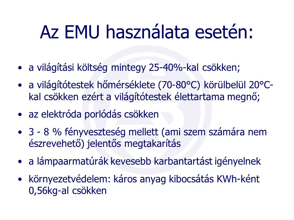 Az EMU használata esetén: •a világítási költség mintegy 25-40%-kal csökken; •a világítótestek hőmérséklete (70-80°C) körülbelül 20°C- kal csökken ezér