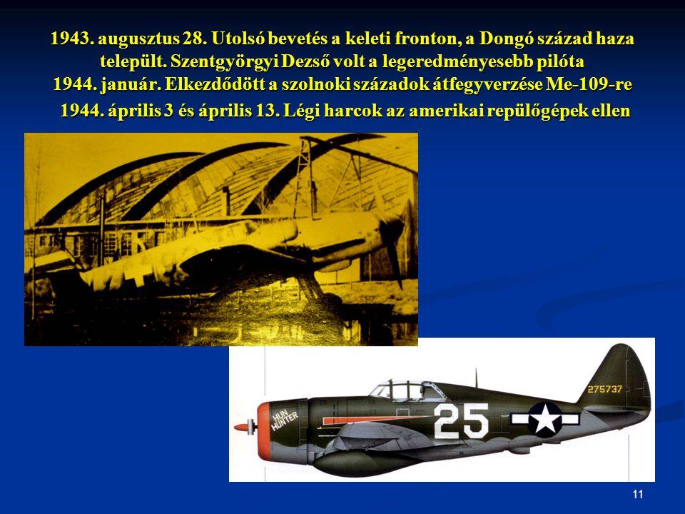 11 1943. augusztus 28. Utolsó bevetés a keleti fronton, a Dongó század haza települt. Szentgyörgyi Dezső volt a legeredményesebb pilóta 1944. január.