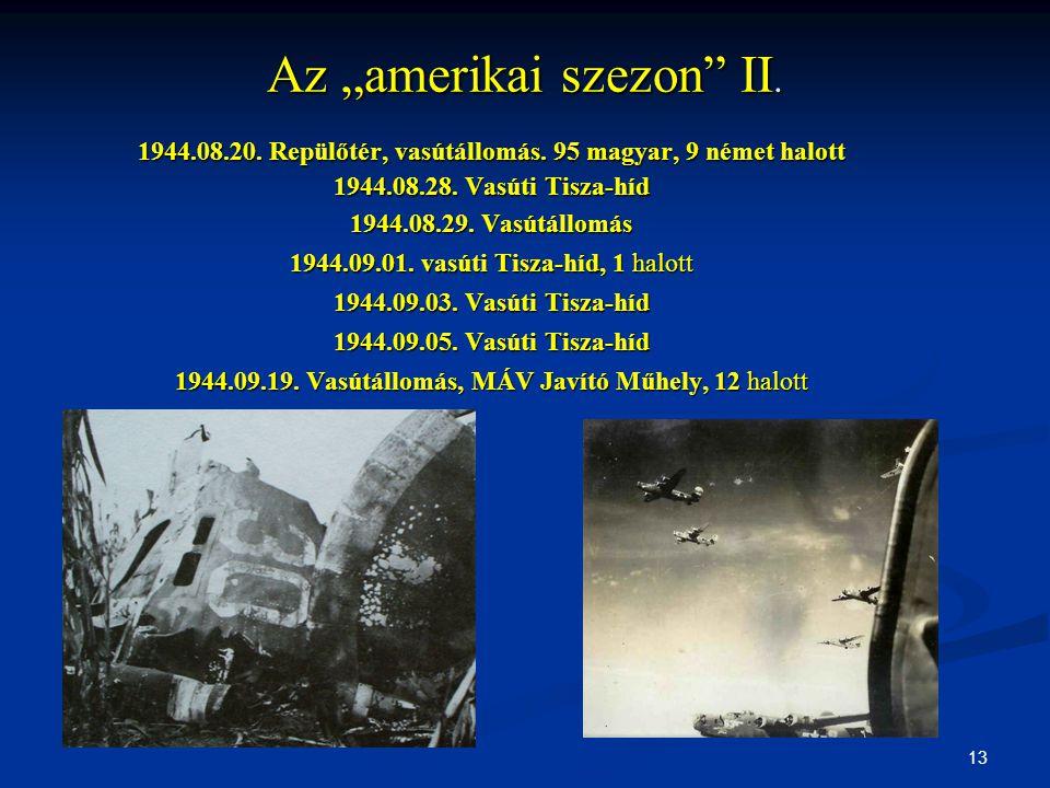 """13 Az """"amerikai szezon"""" II. 1944.08.20. Repülőtér, vasútállomás. 95 magyar, 9 német halott 1944.08.28. Vasúti Tisza-híd 1944.08.29. Vasútállomás 1944."""
