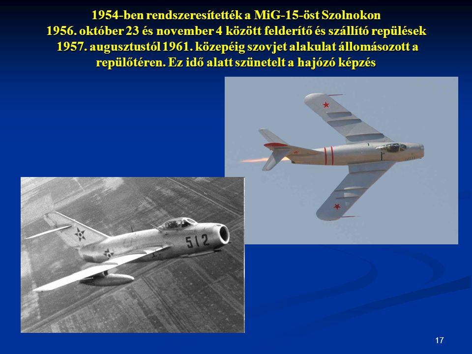 17 1954-ben rendszeresítették a MiG-15-öst Szolnokon 1956. október 23 és november 4 között felderítő és szállító repülések 1957. augusztustól 1961. kö