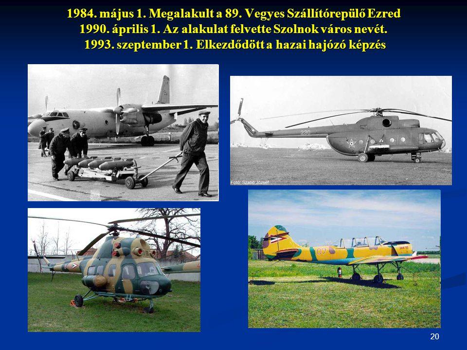 20 1984. május 1. Megalakult a 89. Vegyes Szállítórepülő Ezred 1990. április 1. Az alakulat felvette Szolnok város nevét. 1993. szeptember 1. Elkezdőd