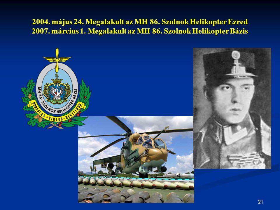 21 2004. május 24. Megalakult az MH 86. Szolnok Helikopter Ezred 2007. március 1. Megalakult az MH 86. Szolnok Helikopter Bázis