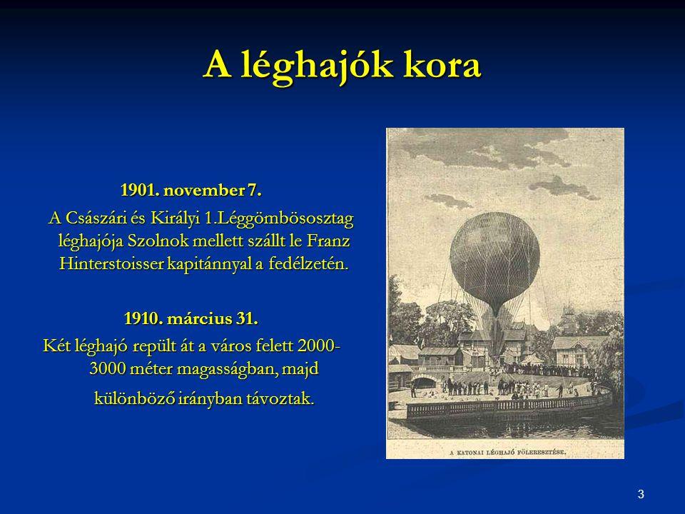 3 A léghajók kora 1901. november 7. A Császári és Királyi 1.Léggömbösosztag léghajója Szolnok mellett szállt le Franz Hinterstoisser kapitánnyal a fed