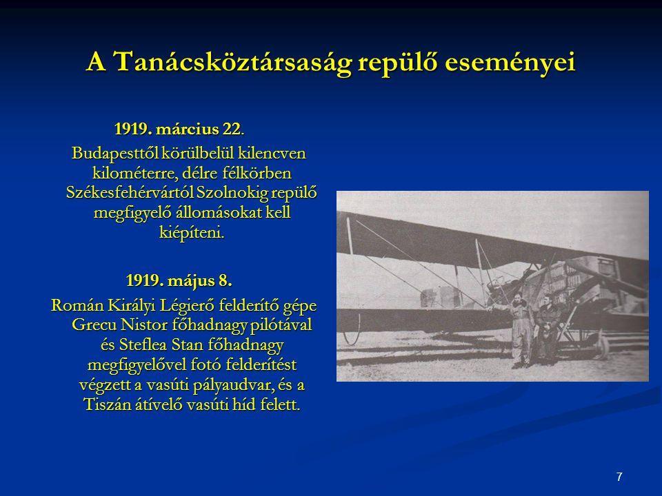 7 A Tanácsköztársaság repülő eseményei 1919. március 22. Budapesttől körülbelül kilencven kilométerre, délre félkörben Székesfehérvártól Szolnokig rep