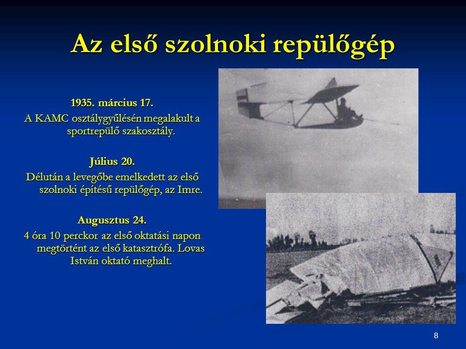 8 Az első szolnoki repülőgép 1935. március 17. A KAMC osztálygyűlésén megalakult a sportrepülő szakosztály. Július 20. Délután a levegőbe emelkedett a