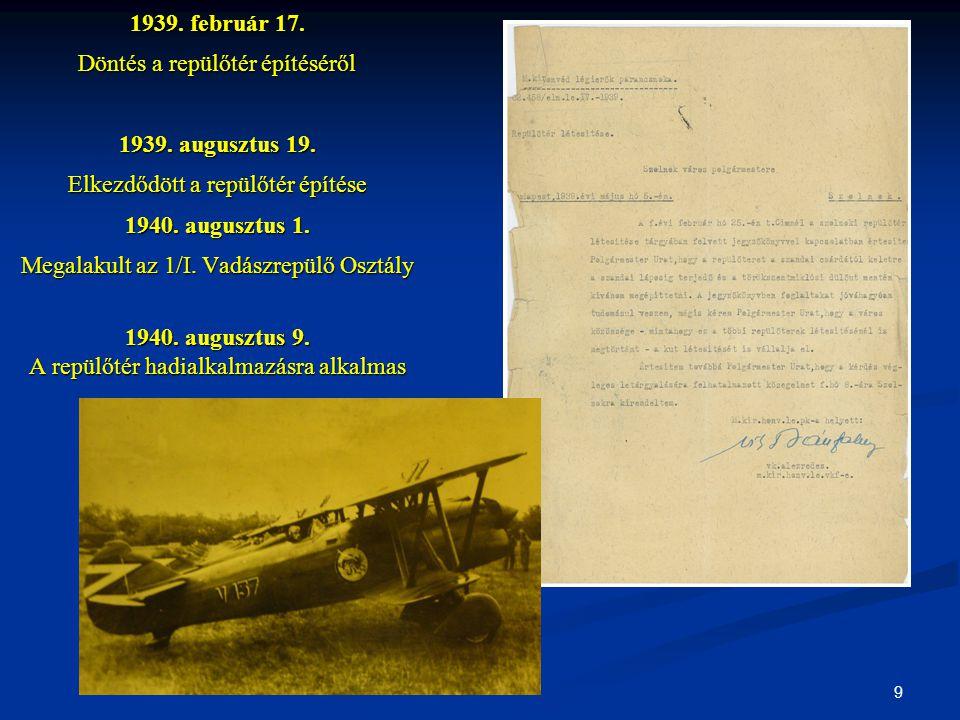 9 1939. február 17. Döntés a repülőtér építéséről 1939. augusztus 19. Elkezdődött a repülőtér építése 1940. augusztus 1. Megalakult az 1/I. Vadászrepü