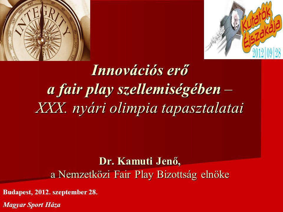 Innovációs erő a fair play szellemiségében – XXX. nyári olimpia tapasztalatai Dr. Kamuti Jenő, a Nemzetközi Fair Play Bizottság elnöke Budapest, 2012.