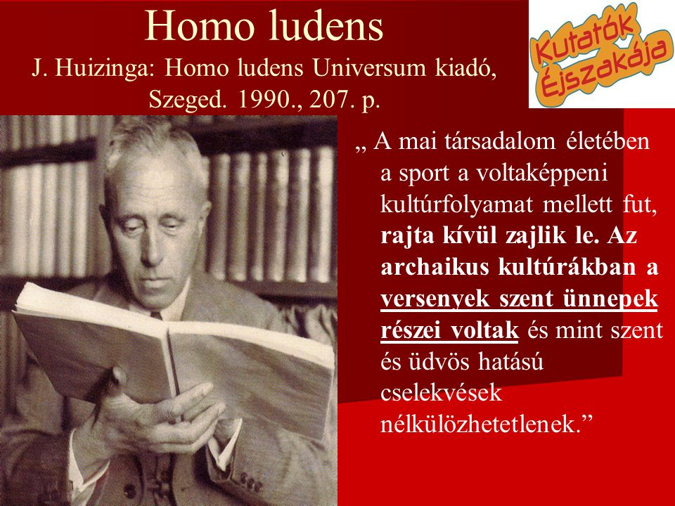 """Homo ludens J. Huizinga: Homo ludens Universum kiadó, Szeged. 1990., 207. p. """" A mai társadalom életében a sport a voltaképpeni kultúrfolyamat mellett"""