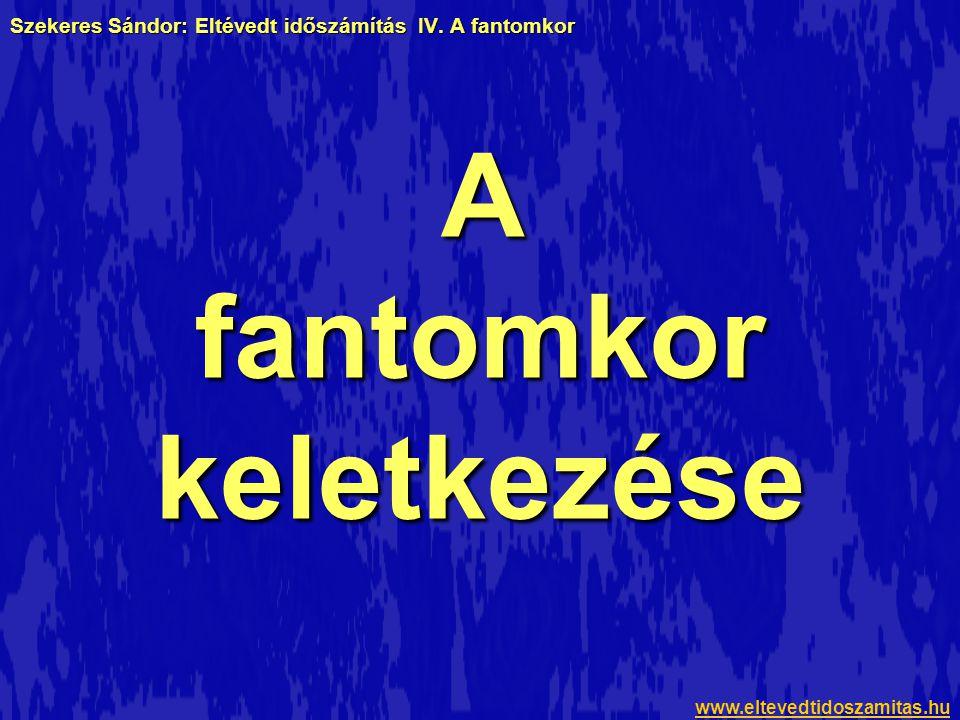 Szekeres Sándor: Eltévedt időszámítás IV. A fantomkor A fantomkor keletkezése www.eltevedtidoszamitas.hu