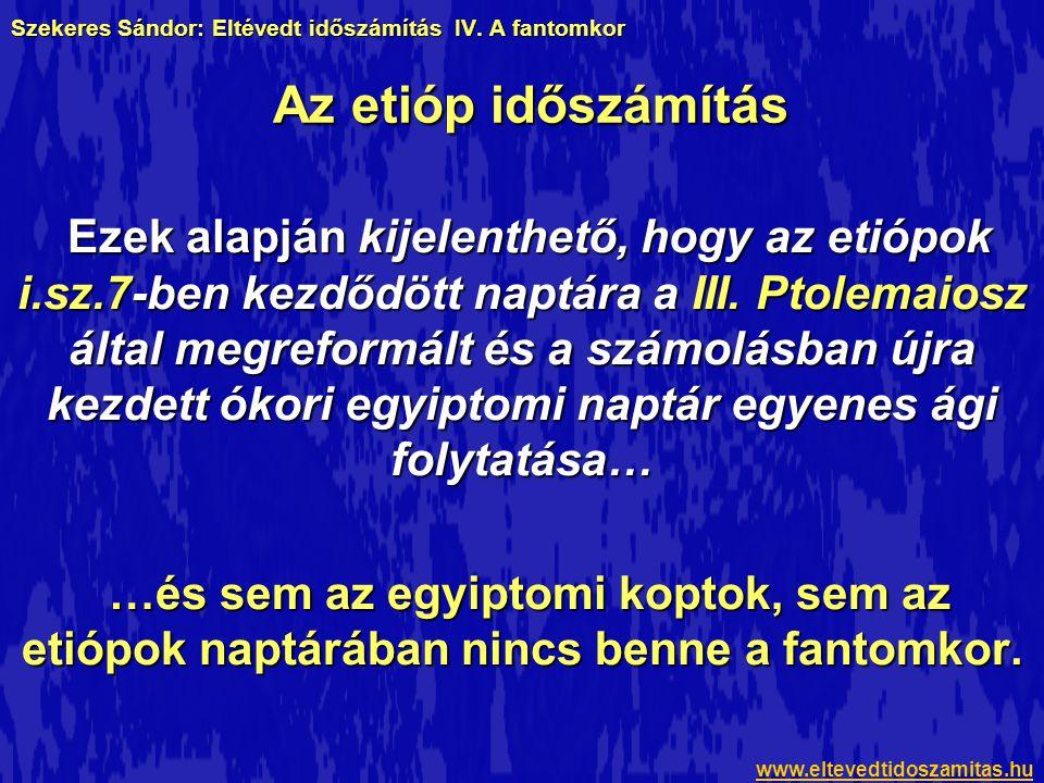 Szekeres Sándor: Eltévedt időszámítás IV. A fantomkor Ezek alapján kijelenthető, hogy az etiópok i.sz.7-ben kezdődött naptára a III. Ptolemaiosz által