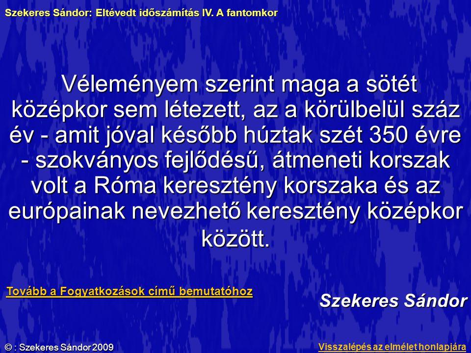 © : Szekeres Sándor 2009 Véleményem szerint maga a sötét középkor sem létezett, az a körülbelül száz év - amit jóval később húztak szét 350 évre - szo