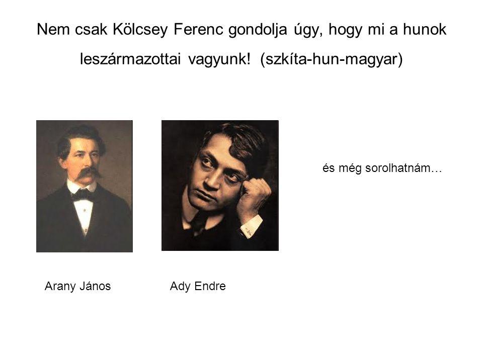 Nem csak Kölcsey Ferenc gondolja úgy, hogy mi a hunok leszármazottai vagyunk! (szkíta-hun-magyar) és még sorolhatnám… Arany JánosAdy Endre