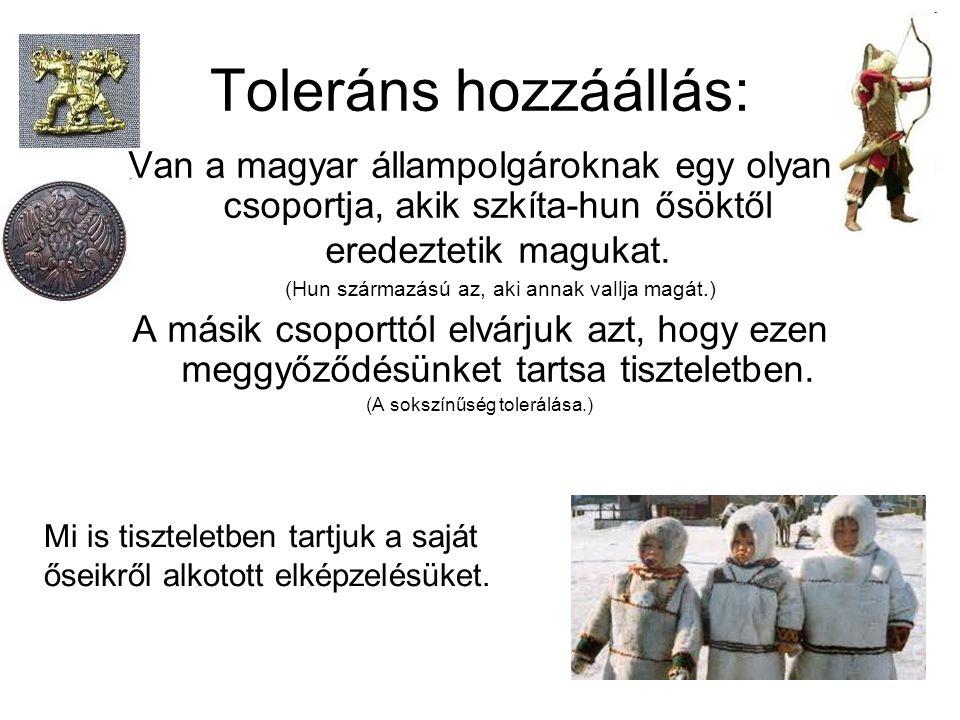 Toleráns hozzáállás: Van a magyar állampolgároknak egy olyan csoportja, akik szkíta-hun ősöktől eredeztetik magukat. (Hun származású az, aki annak val