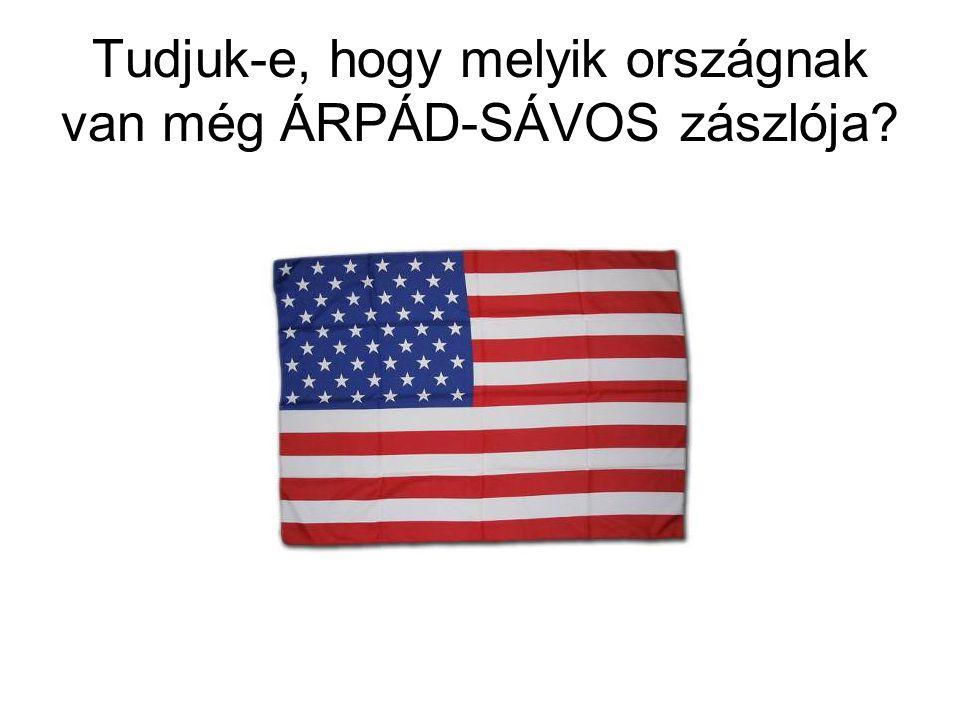 Tudjuk-e, hogy melyik országnak van még ÁRPÁD-SÁVOS zászlója?