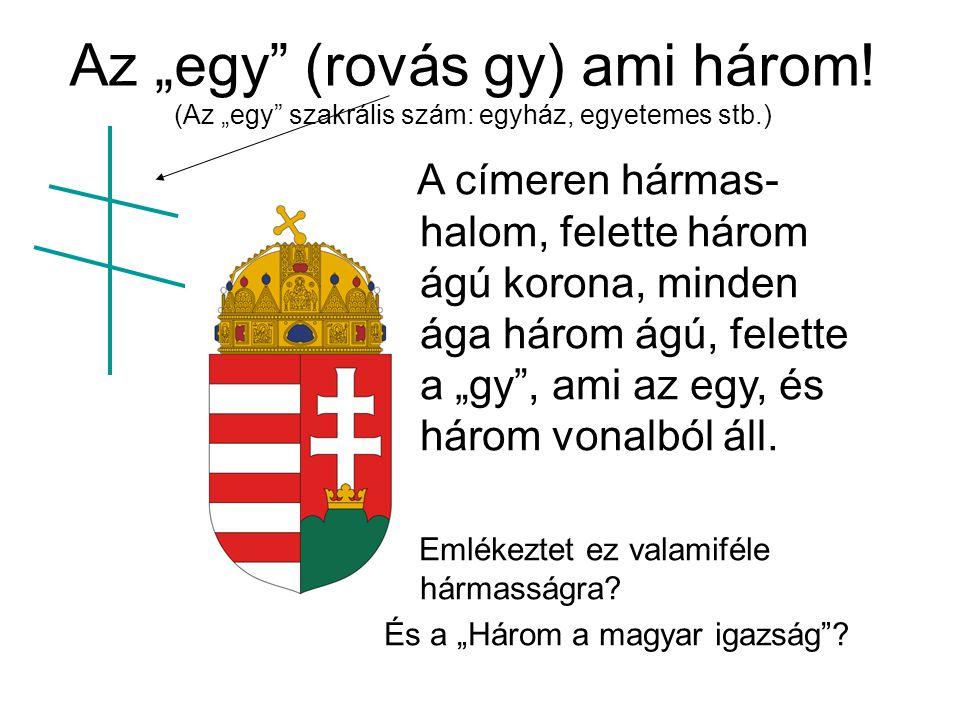 """Az """"egy"""" (rovás gy) ami három! (Az """"egy"""" szakrális szám: egyház, egyetemes stb.) A címeren hármas- halom, felette három ágú korona, minden ága három á"""