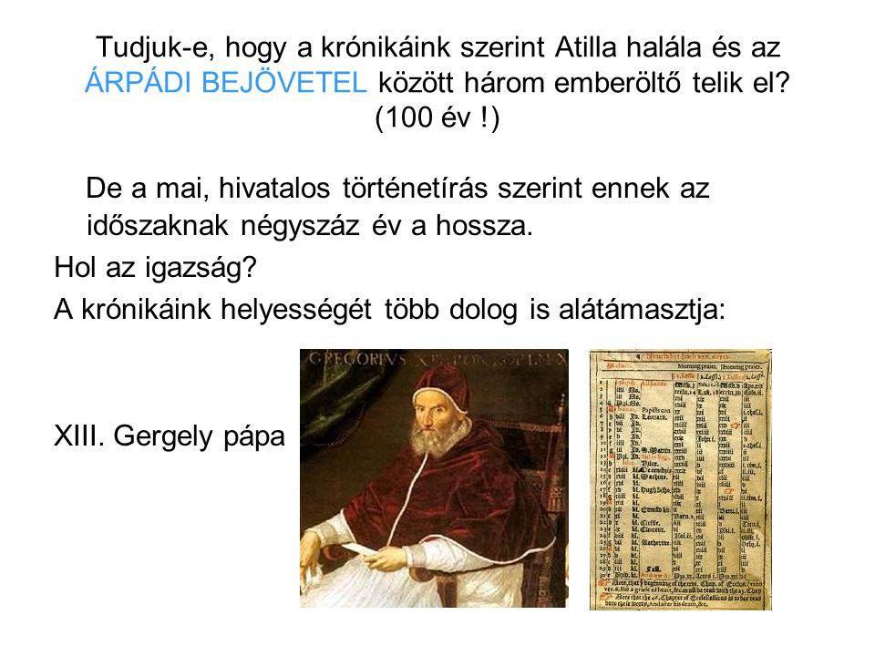 Tudjuk-e, hogy a krónikáink szerint Atilla halála és az ÁRPÁDI BEJÖVETEL között három emberöltő telik el? (100 év !) De a mai, hivatalos történetírás