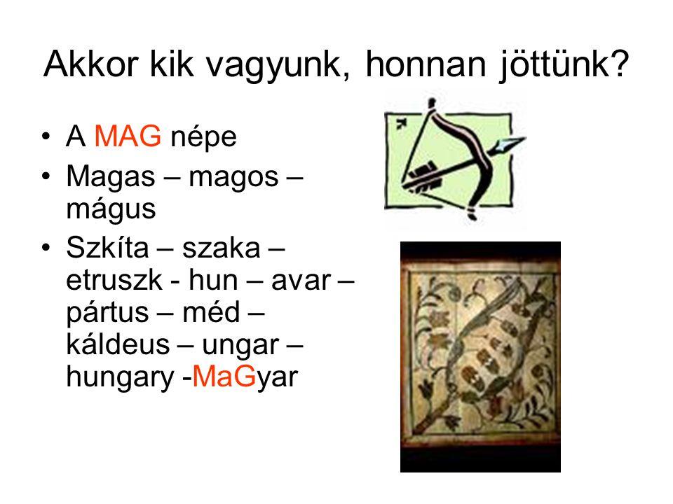 Akkor kik vagyunk, honnan jöttünk? •A MAG népe •Magas – magos – mágus •Szkíta – szaka – etruszk - hun – avar – pártus – méd – káldeus – ungar – hungar