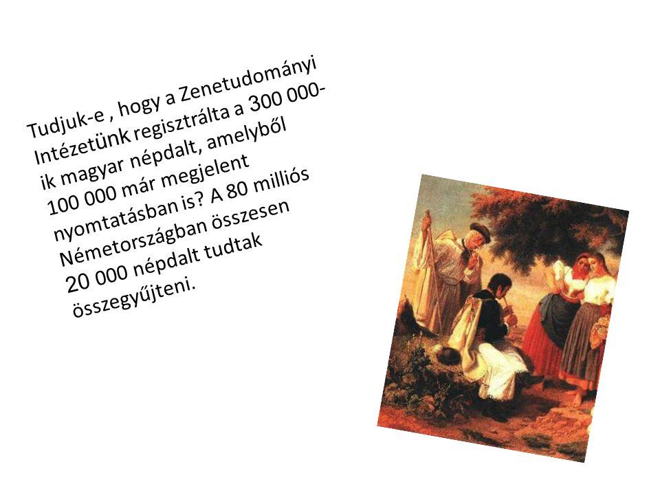 Tudjuk-e, hogy a Zenetudományi Intézet ünk regisztrálta a 3 00 000- ik magyar népdalt, amelyből 100 000 már megjelent nyomtatásban is? A 80 milliós Né