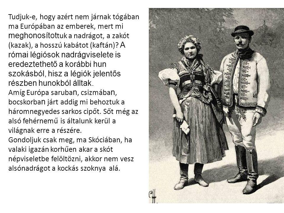 Tudjuk-e, hogy azért nem járnak tógában ma Európában az emberek, mert mi meghonosítot tuk a nadrágot, a zakót (kazak), a hosszú kabátot (kaftán)? A ró