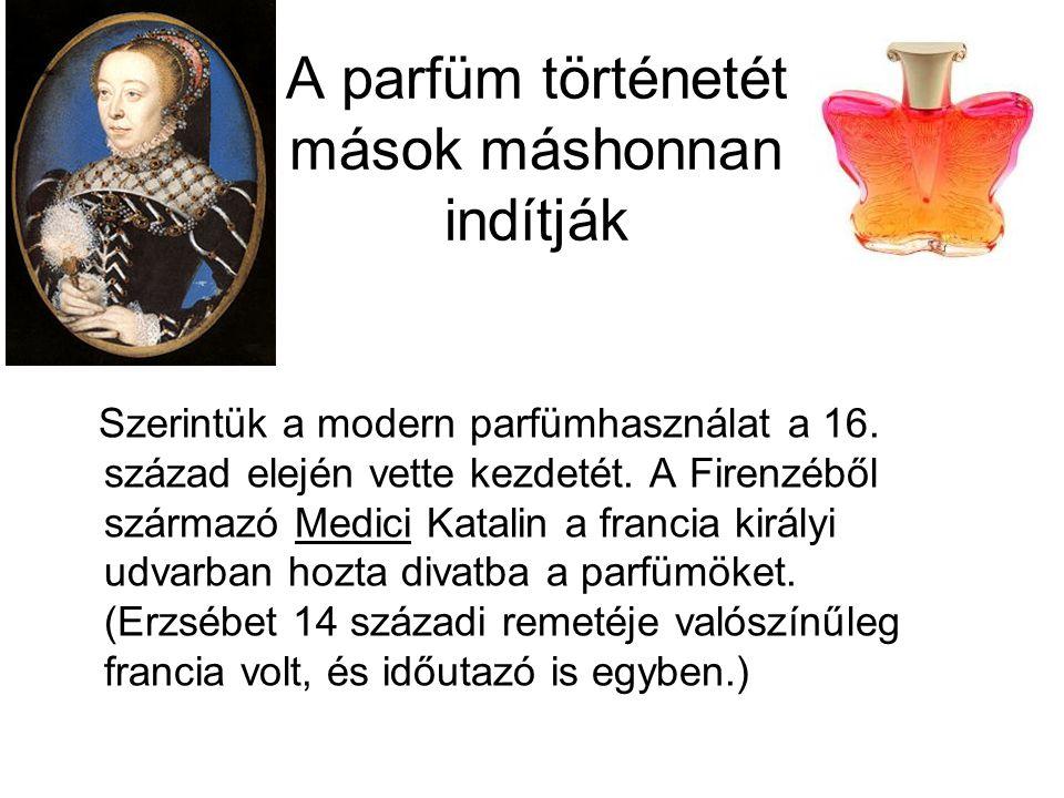 A parfüm történetét mások máshonnan indítják Szerintük a modern parfümhasználat a 16. század elején vette kezdetét. A Firenzéből származó Medici Katal