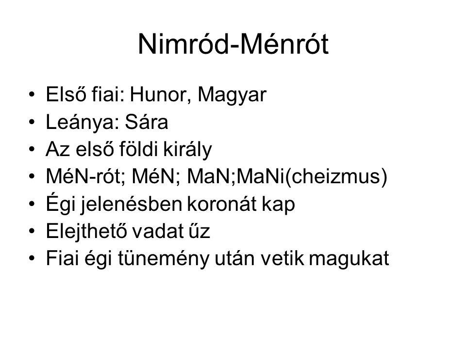 Nimród-Ménrót •Első fiai: Hunor, Magyar •Leánya: Sára •Az első földi király •MéN-rót; MéN; MaN;MaNi(cheizmus) •Égi jelenésben koronát kap •Elejthető v