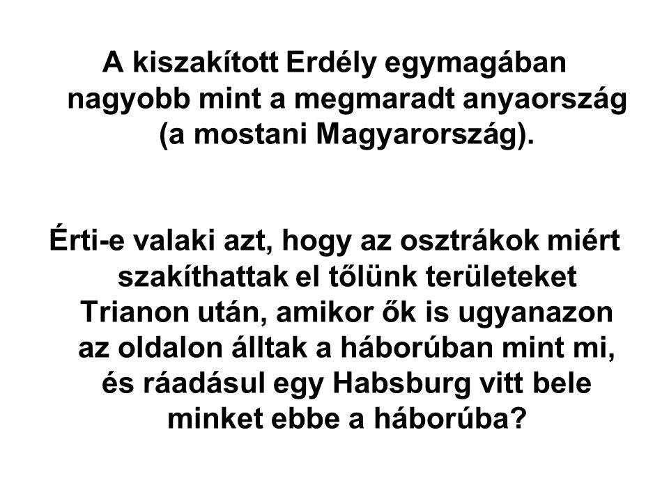 A kiszakított Erdély egymagában nagyobb mint a megmaradt anyaország (a mostani Magyarország). Érti-e valaki azt, hogy az osztrákok miért szakíthattak