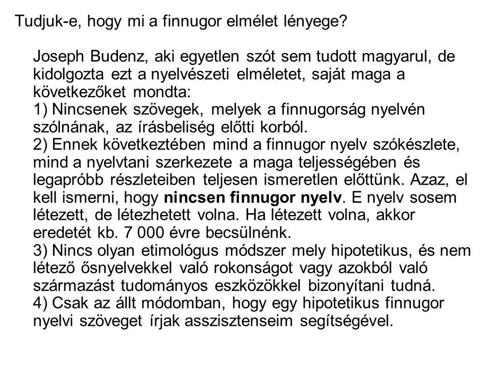 Tudjuk-e, hogy mi a finnugor elmélet lényege? Joseph Budenz, aki egyetlen szót sem tudott magyarul, de kidolgozta ezt a nyelvészeti elméletet, saját m