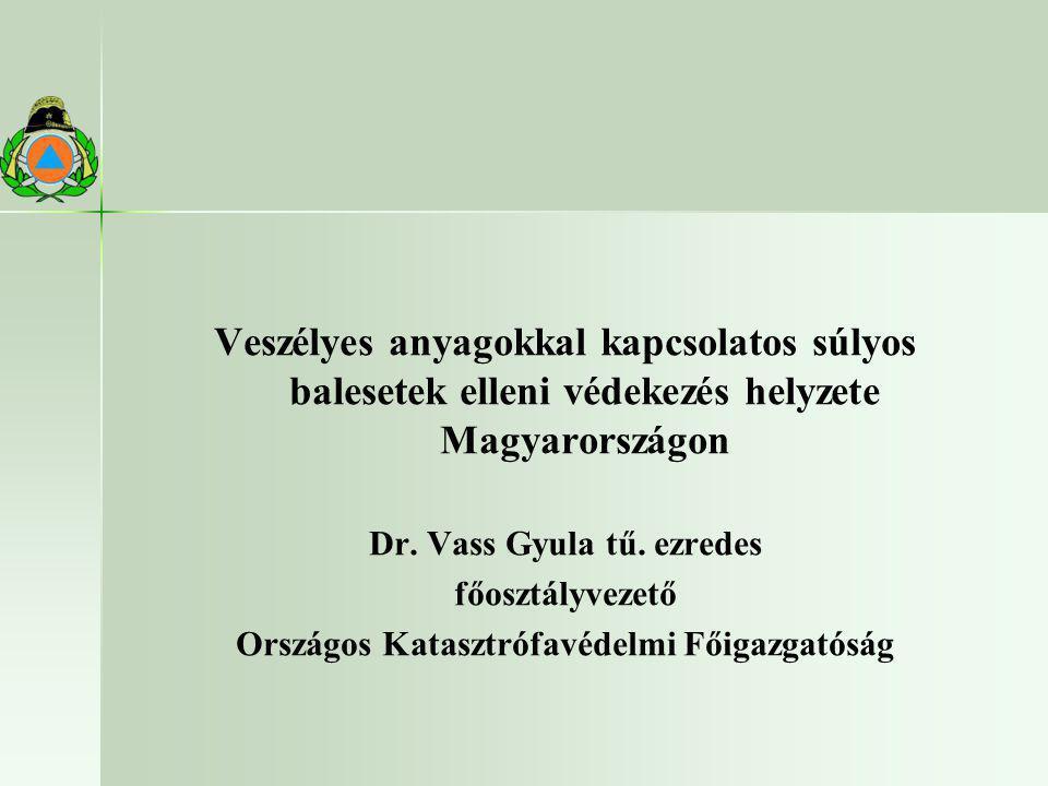 Veszélyes anyagokkal kapcsolatos súlyos balesetek elleni védekezés helyzete Magyarországon Dr. Vass Gyula tű. ezredes főosztályvezető Országos Kataszt