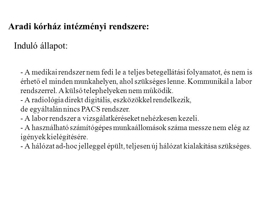 Aradi kórház intézményi rendszere: Induló állapot: - A medikai rendszer nem fedi le a teljes betegellátási folyamatot, és nem is érhető el minden munk