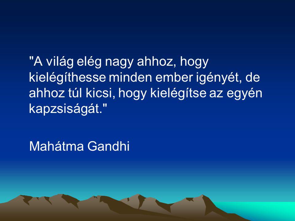A világ elég nagy ahhoz, hogy kielégíthesse minden ember igényét, de ahhoz túl kicsi, hogy kielégítse az egyén kapzsiságát. Mahátma Gandhi
