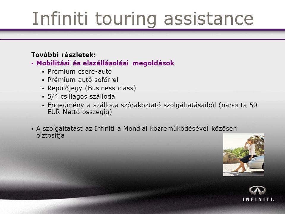 Infiniti touring assistance További részletek:  Mobilitási és elszállásolási megoldások  Prémium csere-autó  Prémium autó sofőrrel  Repülőjegy (Business class)  5/4 csillagos szálloda  Engedmény a szálloda szórakoztató szolgáltatásaiból (naponta 50 EUR Nettó összegig)  A szolgáltatást az Infiniti a Mondial közreműködésével közösen biztosítja