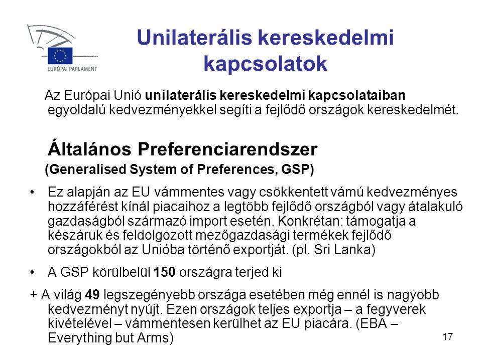 17 Unilaterális kereskedelmi kapcsolatok Az Európai Unió unilaterális kereskedelmi kapcsolataiban egyoldalú kedvezményekkel segíti a fejlődő országok kereskedelmét.