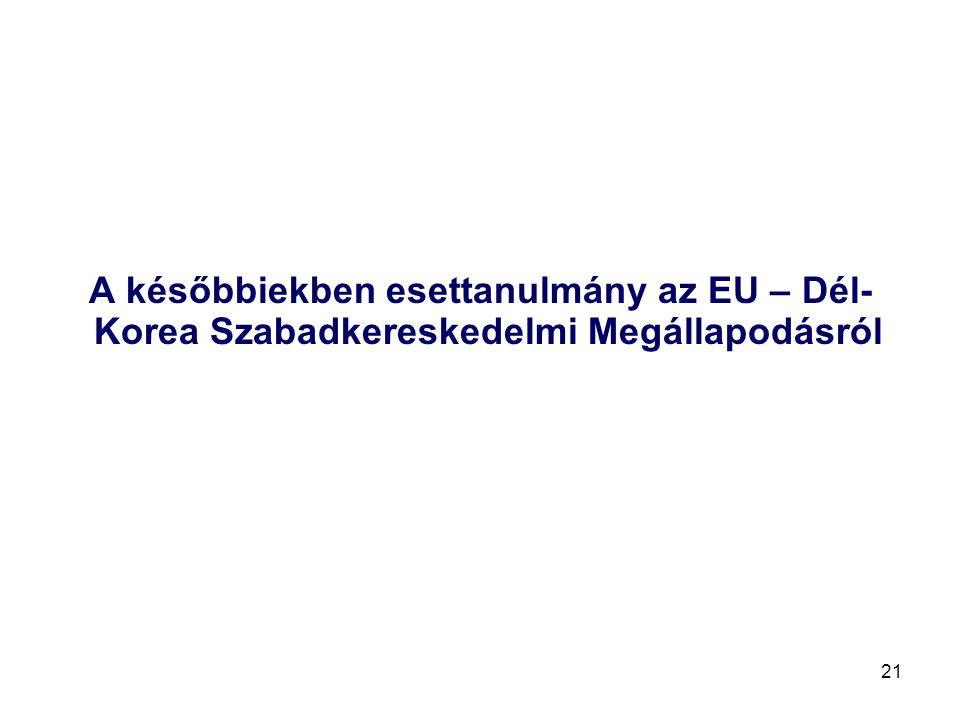 21 A későbbiekben esettanulmány az EU – Dél- Korea Szabadkereskedelmi Megállapodásról