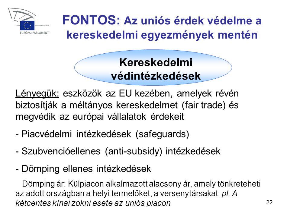 22 FONTOS: Az uniós érdek védelme a kereskedelmi egyezmények mentén Kereskedelmi védintézkedések Lényegük: eszközök az EU kezében, amelyek révén biztosítják a méltányos kereskedelmet (fair trade) és megvédik az európai vállalatok érdekeit - Piacvédelmi intézkedések (safeguards) - Szubvencióellenes (anti-subsidy) intézkedések - Dömping ellenes intézkedések Dömping ár: Külpiacon alkalmazott alacsony ár, amely tönkreteheti az adott országban a helyi termelőket, a versenytársakat.