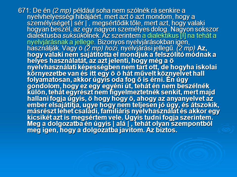 671: De én (2 mp) például soha nem szólnék rá senkire a nyelvhelyességi hibájáért, mert azt ö azt mondom, hogy a személyiséget | sér |, megsértődik tőle, mert azt, hogy valaki hogyan beszél, az egy nagyon személyes dolog.