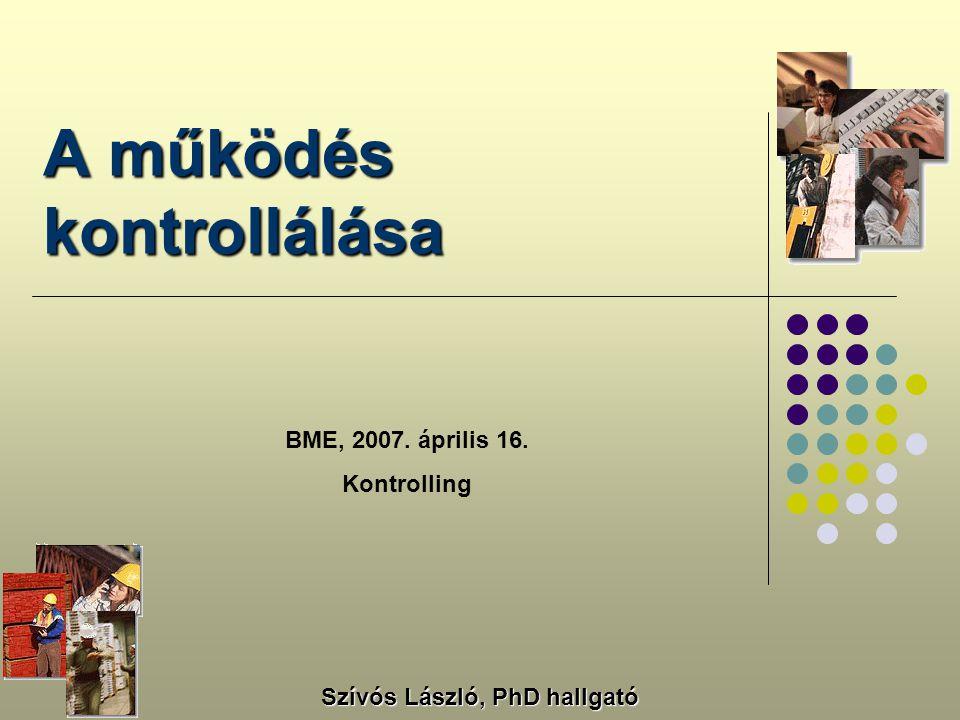 A működés kontrollálása BME, 2007. április 16. Kontrolling Szívós László, PhD hallgató