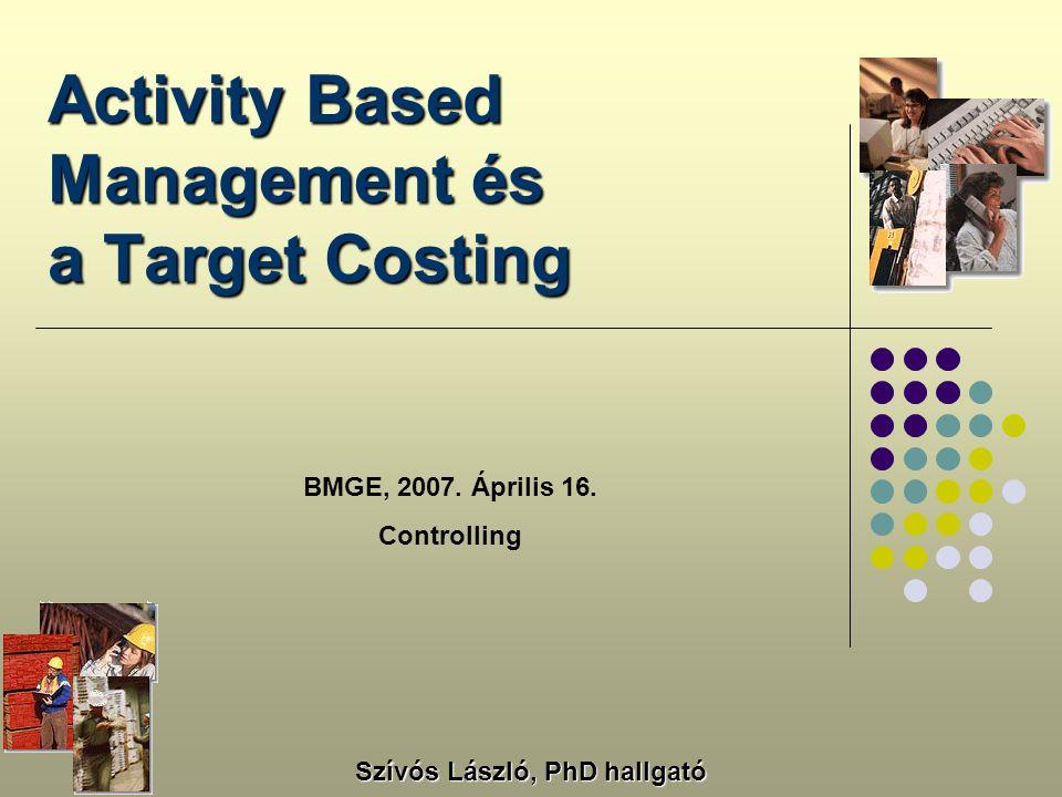 Activity Based Management és a Target Costing BMGE, 2007. Április 16. Controlling Szívós László, PhD hallgató